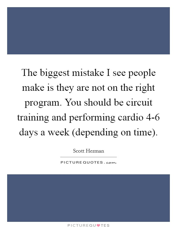 The biggest mistake I see people make is they are not on the right program. You should be circuit training and performing cardio 4-6 days a week (depending on time) Picture Quote #1