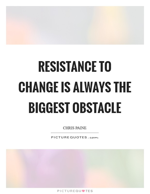Resistance to change is always the biggest obstacle Picture Quote #1
