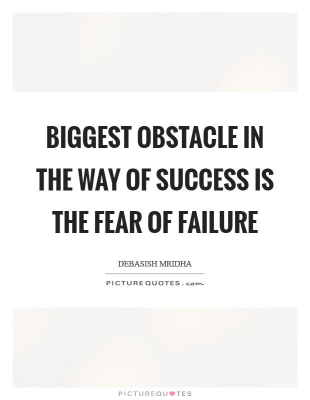 Biggest obstacle in the way of success is the fear of failure Picture Quote #1