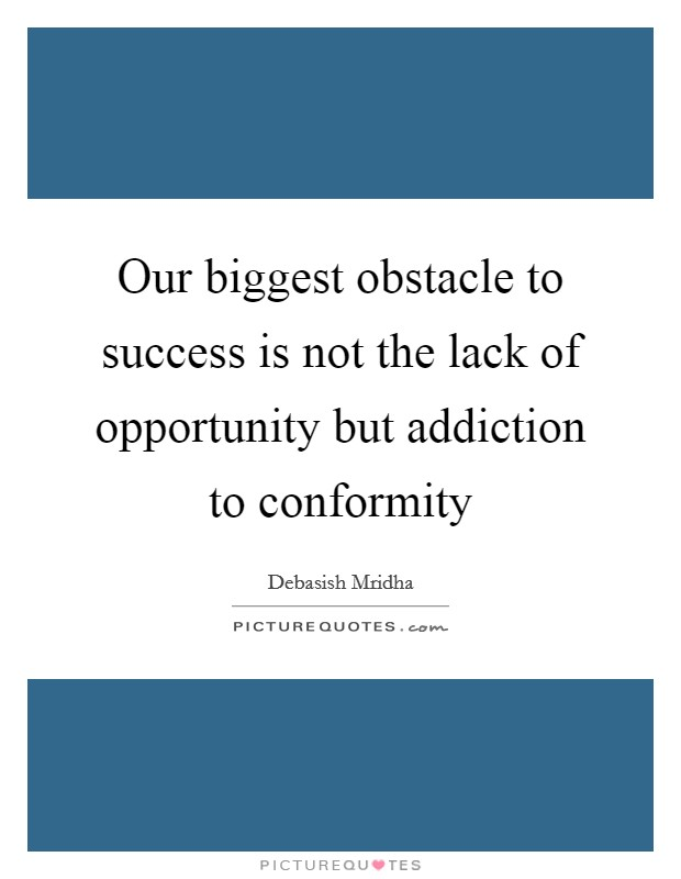 Our biggest obstacle to success is not the lack of opportunity but addiction to conformity Picture Quote #1