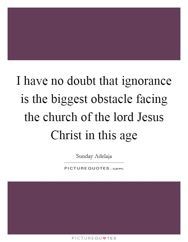 I have no doubt that ignorance is the biggest obstacle facing the church of the lord Jesus Christ in this age Picture Quote #1