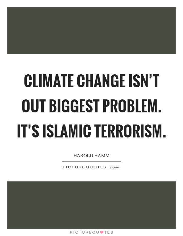 Climate change isn't out biggest problem. It's Islamic terrorism Picture Quote #1