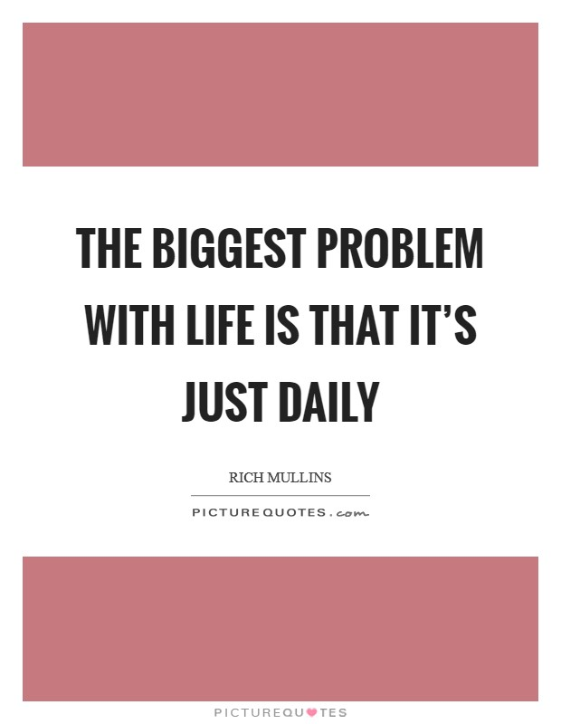 The biggest problem with life is that it's just daily Picture Quote #1