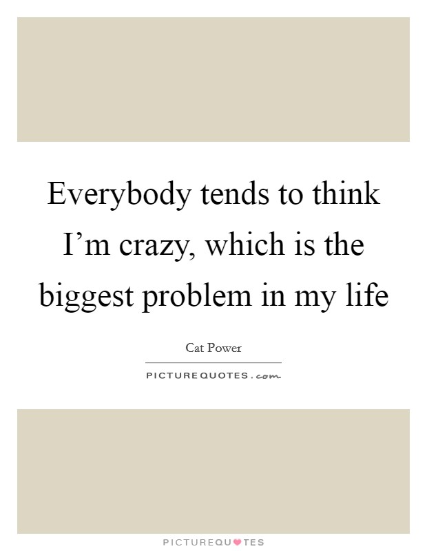 Everybody tends to think I'm crazy, which is the biggest problem in my life Picture Quote #1