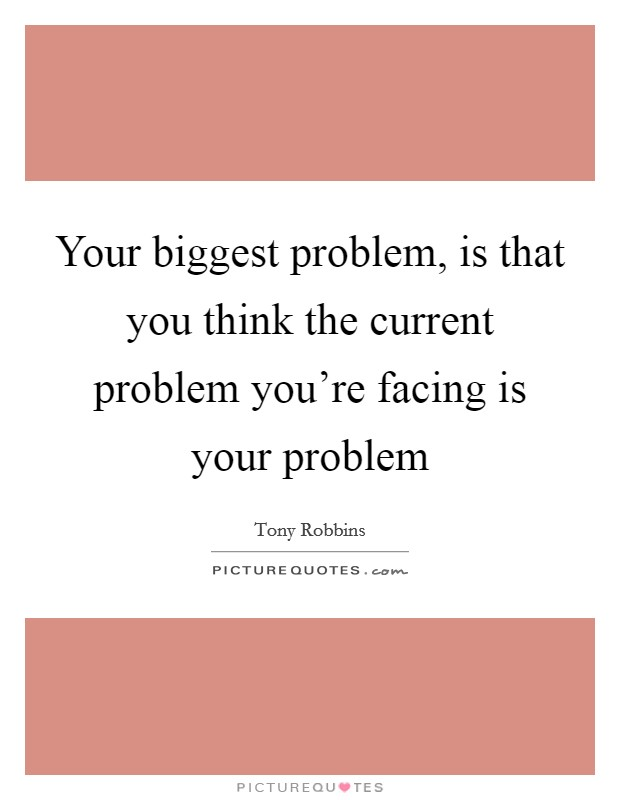 Your biggest problem, is that you think the current problem you're facing is your problem Picture Quote #1