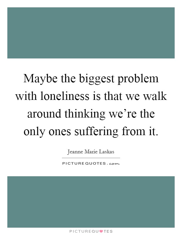 Maybe the biggest problem with loneliness is that we walk around thinking we're the only ones suffering from it. Picture Quote #1
