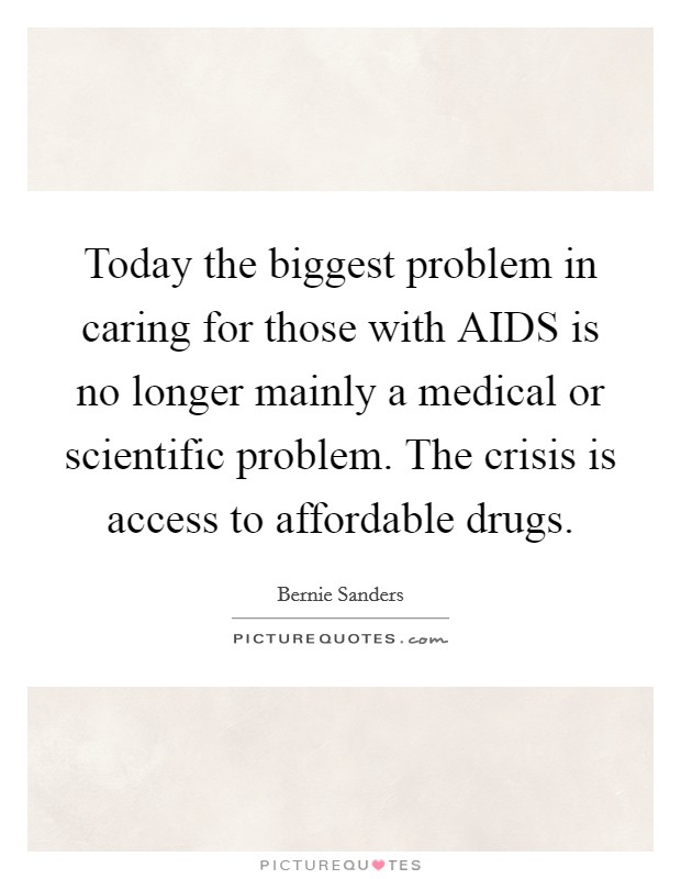 Today the biggest problem in caring for those with AIDS is no longer mainly a medical or scientific problem. The crisis is access to affordable drugs Picture Quote #1