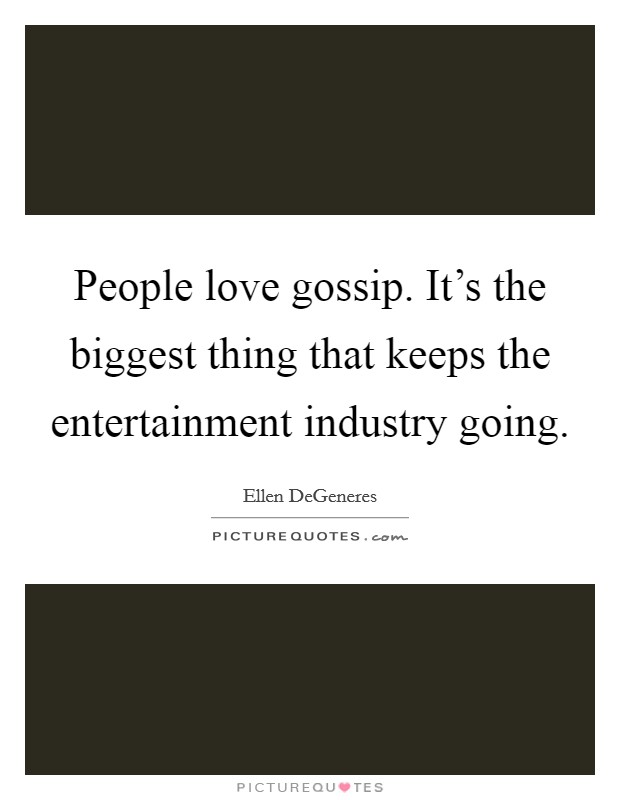 People love gossip. It's the biggest thing that keeps the entertainment industry going Picture Quote #1