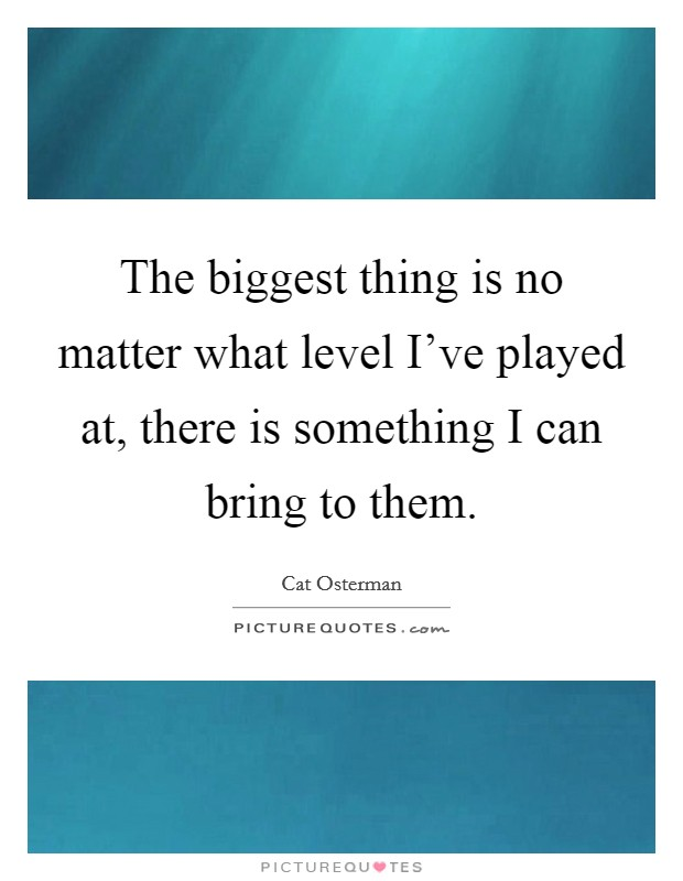 The biggest thing is no matter what level I've played at, there is something I can bring to them Picture Quote #1