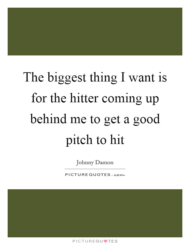 The biggest thing I want is for the hitter coming up behind me to get a good pitch to hit Picture Quote #1