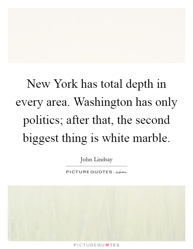 New York has total depth in every area. Washington has only politics; after that, the second biggest thing is white marble. Picture Quote #1