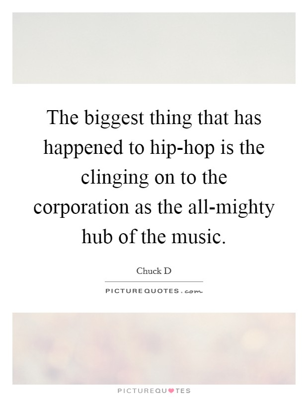The biggest thing that has happened to hip-hop is the clinging on to the corporation as the all-mighty hub of the music Picture Quote #1