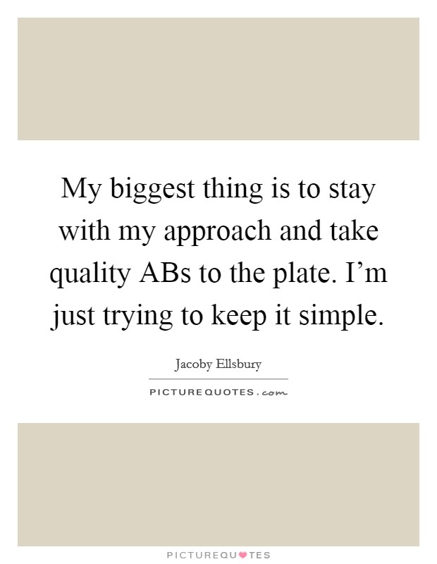 My biggest thing is to stay with my approach and take quality ABs to the plate. I'm just trying to keep it simple Picture Quote #1