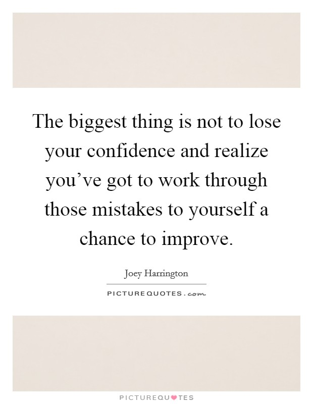 The biggest thing is not to lose your confidence and realize you've got to work through those mistakes to yourself a chance to improve Picture Quote #1