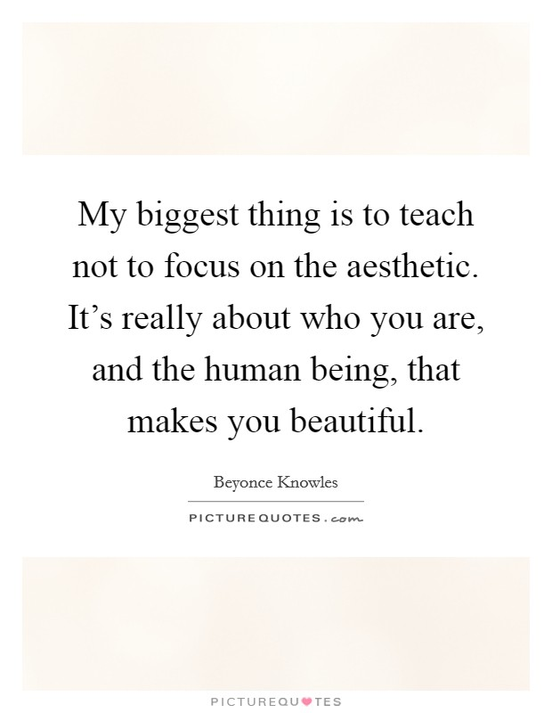 My biggest thing is to teach not to focus on the aesthetic. It's really about who you are, and the human being, that makes you beautiful Picture Quote #1
