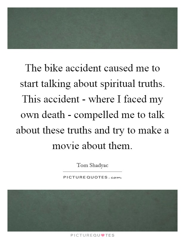 The bike accident caused me to start talking about spiritual truths. This accident - where I faced my own death - compelled me to talk about these truths and try to make a movie about them Picture Quote #1