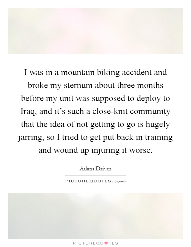 I was in a mountain biking accident and broke my sternum about three months before my unit was supposed to deploy to Iraq, and it's such a close-knit community that the idea of not getting to go is hugely jarring, so I tried to get put back in training and wound up injuring it worse Picture Quote #1