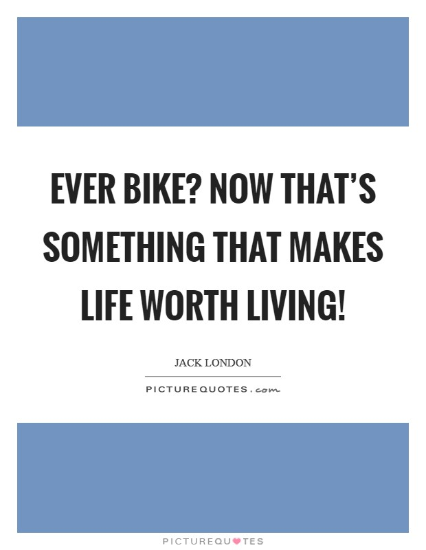Ever bike? Now that's something that makes life worth living! Picture Quote #1