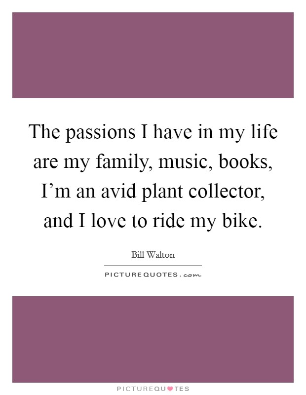 The passions I have in my life are my family, music, books, I'm an avid plant collector, and I love to ride my bike Picture Quote #1
