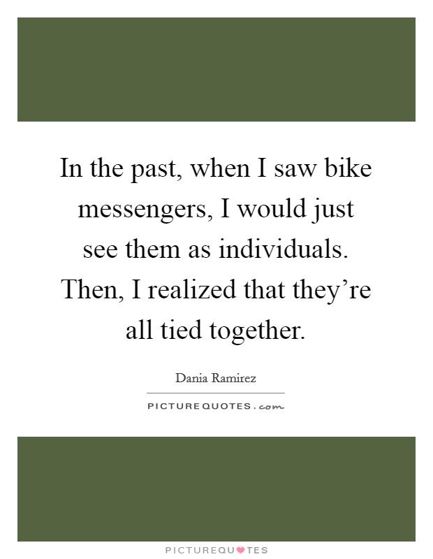 In the past, when I saw bike messengers, I would just see them as individuals. Then, I realized that they're all tied together Picture Quote #1