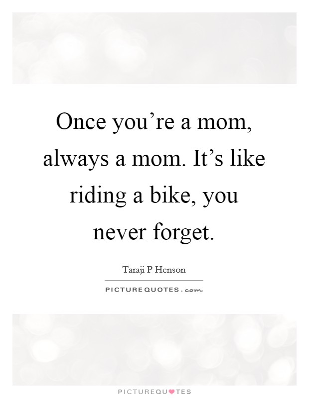 Once you're a mom, always a mom. It's like riding a bike, you never forget Picture Quote #1