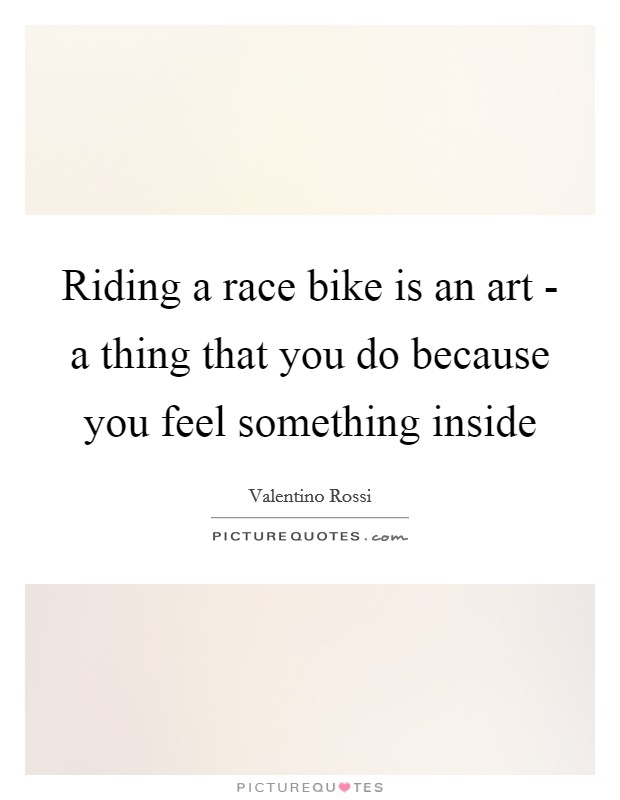 Riding a race bike is an art - a thing that you do because you feel something inside Picture Quote #1