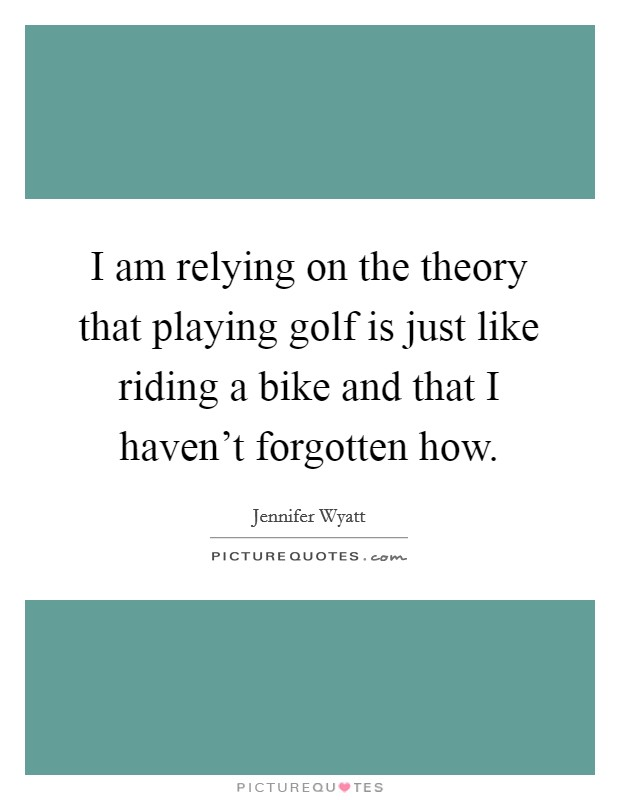 I am relying on the theory that playing golf is just like riding a bike and that I haven't forgotten how Picture Quote #1