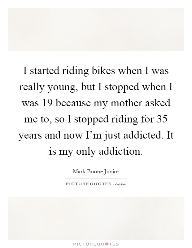 I started riding bikes when I was really young, but I stopped when I was 19 because my mother asked me to, so I stopped riding for 35 years and now I'm just addicted. It is my only addiction Picture Quote #1