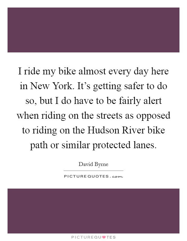 I ride my bike almost every day here in New York. It's getting safer to do so, but I do have to be fairly alert when riding on the streets as opposed to riding on the Hudson River bike path or similar protected lanes Picture Quote #1