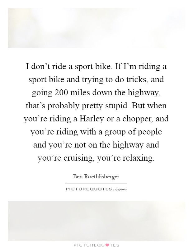 I don't ride a sport bike. If I'm riding a sport bike and trying to do tricks, and going 200 miles down the highway, that's probably pretty stupid. But when you're riding a Harley or a chopper, and you're riding with a group of people and you're not on the highway and you're cruising, you're relaxing Picture Quote #1