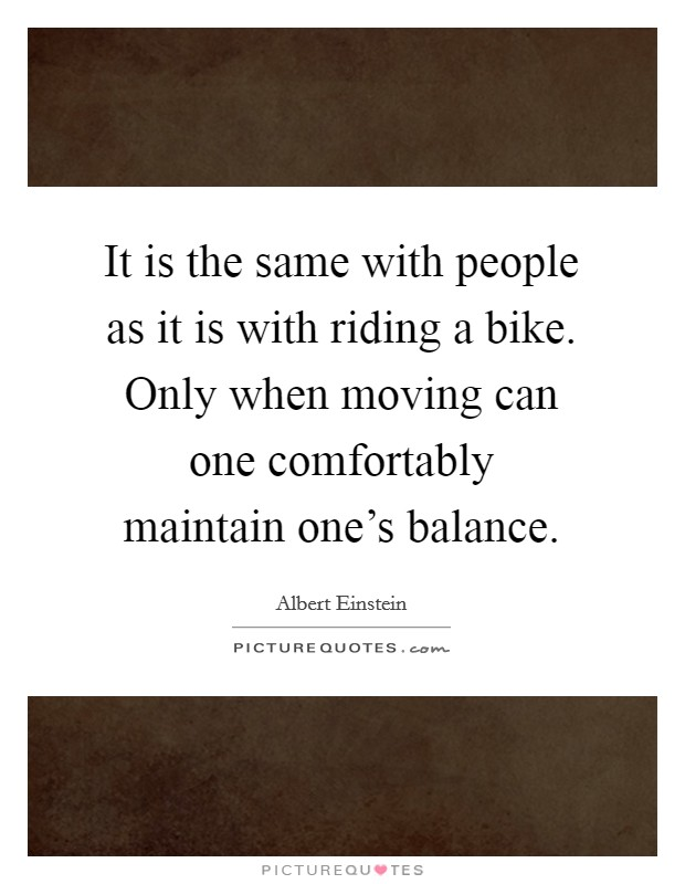 It is the same with people as it is with riding a bike. Only when moving can one comfortably maintain one's balance Picture Quote #1