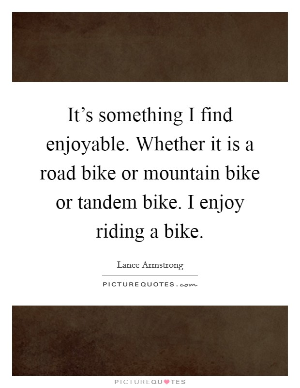 It's something I find enjoyable. Whether it is a road bike or mountain bike or tandem bike. I enjoy riding a bike Picture Quote #1