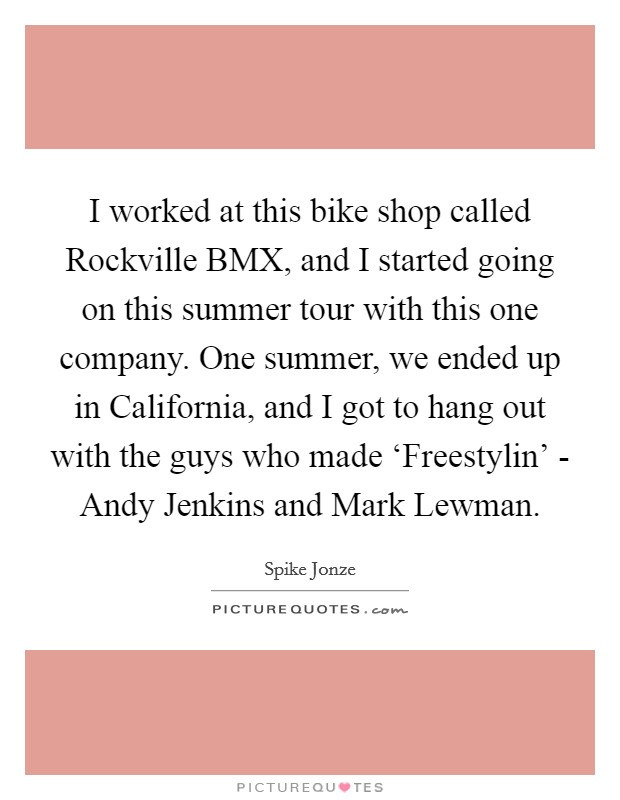 I worked at this bike shop called Rockville BMX, and I started going on this summer tour with this one company. One summer, we ended up in California, and I got to hang out with the guys who made 'Freestylin' - Andy Jenkins and Mark Lewman Picture Quote #1