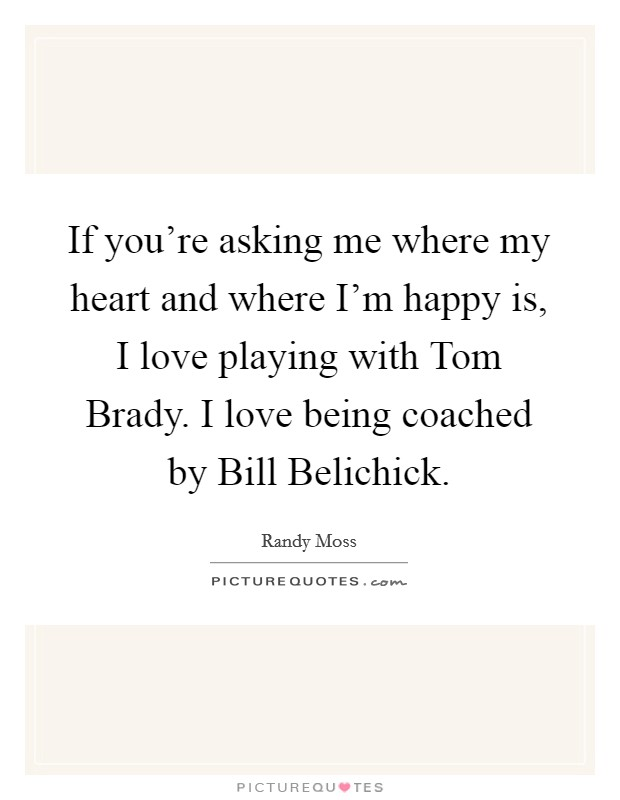 If you're asking me where my heart and where I'm happy is, I love playing with Tom Brady. I love being coached by Bill Belichick. Picture Quote #1