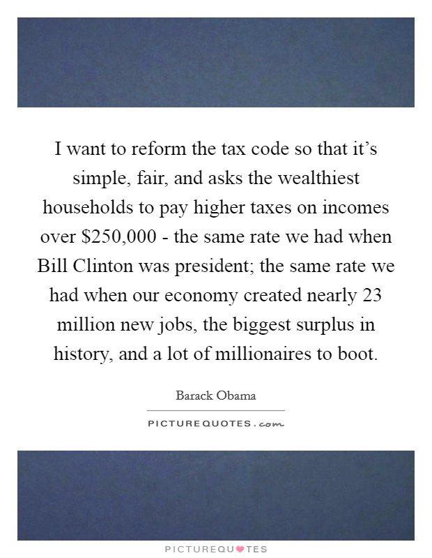 I want to reform the tax code so that it's simple, fair, and asks the wealthiest households to pay higher taxes on incomes over $250,000 - the same rate we had when Bill Clinton was president; the same rate we had when our economy created nearly 23 million new jobs, the biggest surplus in history, and a lot of millionaires to boot Picture Quote #1