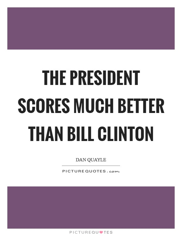 The President scores much better than Bill Clinton Picture Quote #1