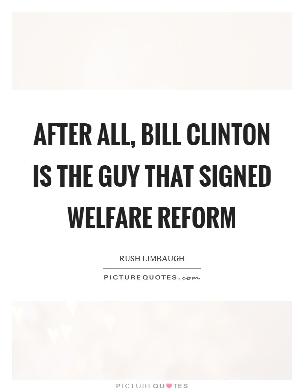 After all, Bill Clinton is the guy that signed welfare reform Picture Quote #1