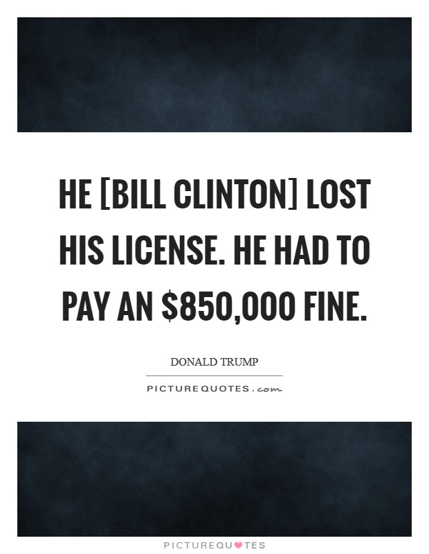 He [Bill Clinton] lost his license. He had to pay an $850,000 fine Picture Quote #1