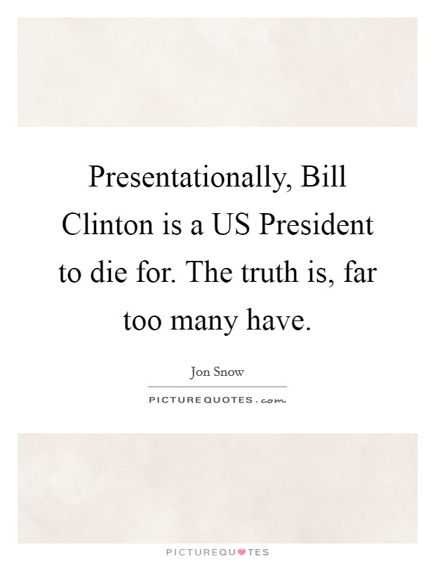 Presentationally, Bill Clinton is a US President to die for. The truth is, far too many have. Picture Quote #1