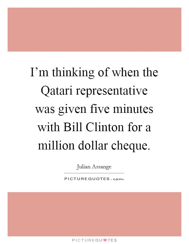 I'm thinking of when the Qatari representative was given five minutes with Bill Clinton for a million dollar cheque Picture Quote #1