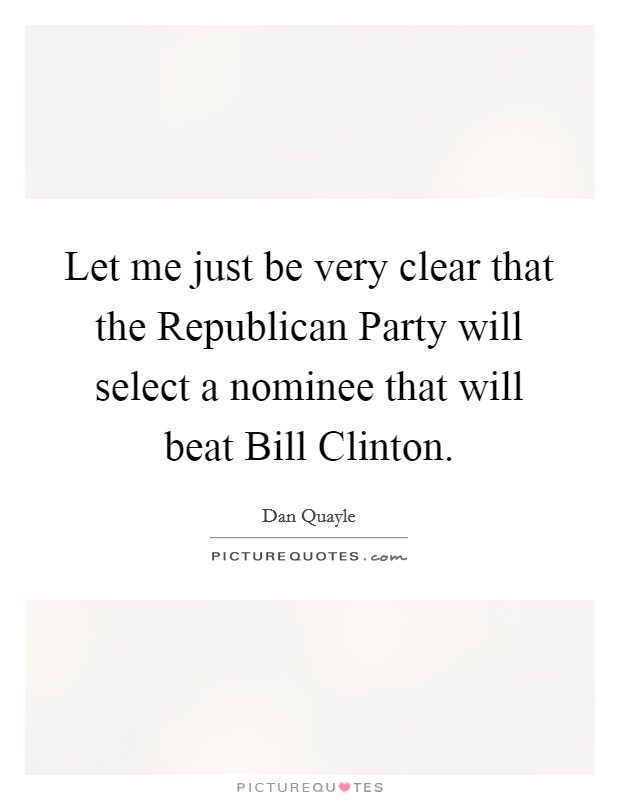 Let me just be very clear that the Republican Party will select a nominee that will beat Bill Clinton Picture Quote #1