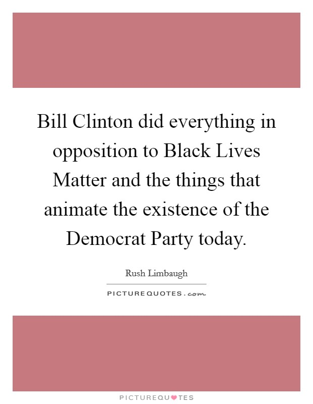 Bill Clinton did everything in opposition to Black Lives Matter and the things that animate the existence of the Democrat Party today Picture Quote #1