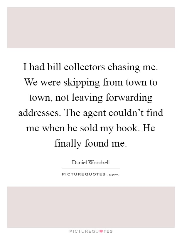 I had bill collectors chasing me. We were skipping from town to town, not leaving forwarding addresses. The agent couldn't find me when he sold my book. He finally found me Picture Quote #1