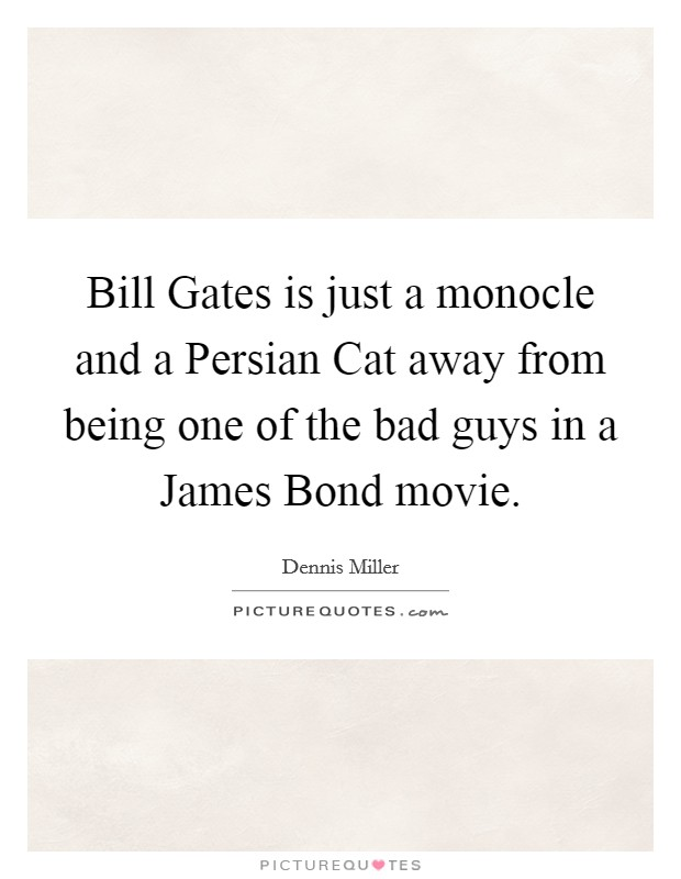 Bill Gates is just a monocle and a Persian Cat away from being one of the bad guys in a James Bond movie Picture Quote #1