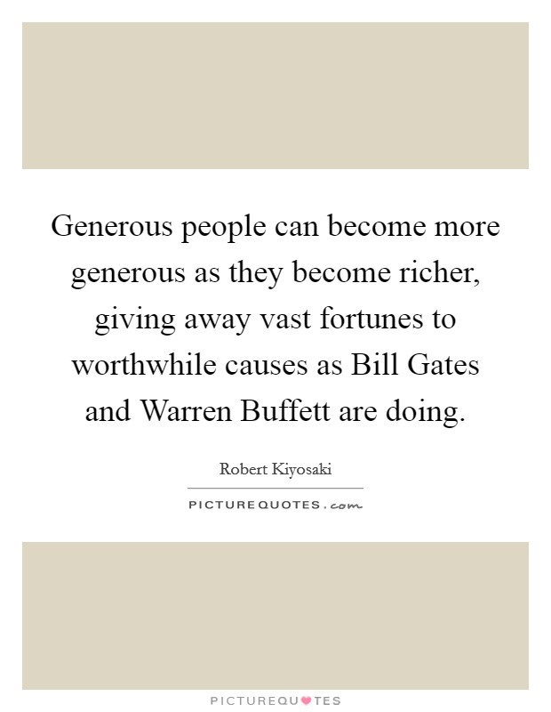 Generous people can become more generous as they become richer, giving away vast fortunes to worthwhile causes as Bill Gates and Warren Buffett are doing Picture Quote #1