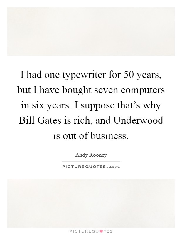 I had one typewriter for 50 years, but I have bought seven computers in six years. I suppose that's why Bill Gates is rich, and Underwood is out of business Picture Quote #1