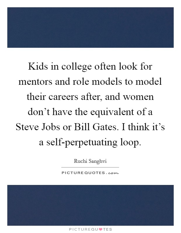 Kids in college often look for mentors and role models to model their careers after, and women don't have the equivalent of a Steve Jobs or Bill Gates. I think it's a self-perpetuating loop Picture Quote #1