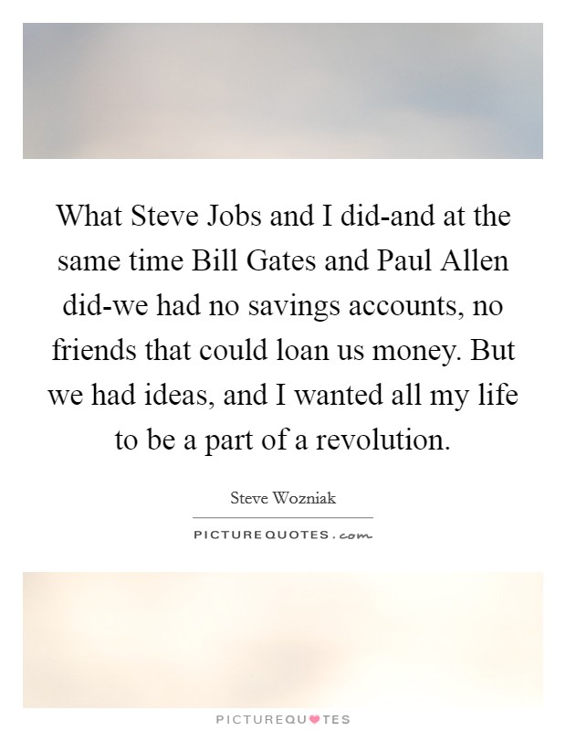 What Steve Jobs and I did-and at the same time Bill Gates and Paul Allen did-we had no savings accounts, no friends that could loan us money. But we had ideas, and I wanted all my life to be a part of a revolution Picture Quote #1