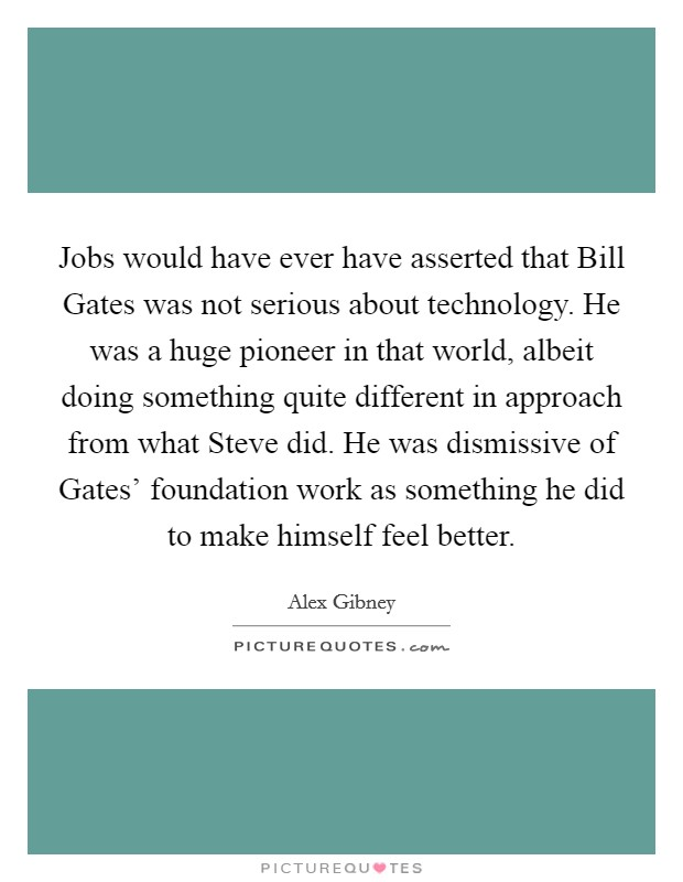 Jobs would have ever have asserted that Bill Gates was not serious about technology. He was a huge pioneer in that world, albeit doing something quite different in approach from what Steve did. He was dismissive of Gates' foundation work as something he did to make himself feel better Picture Quote #1