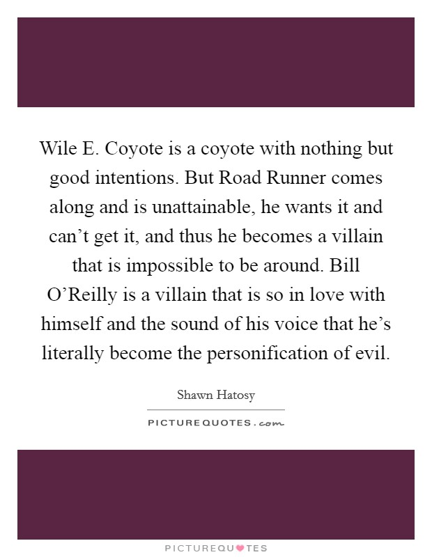 Wile E. Coyote is a coyote with nothing but good intentions. But Road Runner comes along and is unattainable, he wants it and can't get it, and thus he becomes a villain that is impossible to be around. Bill O'Reilly is a villain that is so in love with himself and the sound of his voice that he's literally become the personification of evil Picture Quote #1